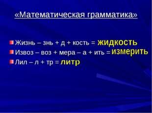 «Математическая грамматика» Жизнь – знь + д + кость = Извоз – воз + мера – а