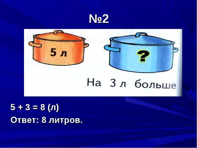 №2 5 + 3 = 8 (л) Ответ: 8 литров.