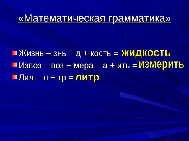 «Математическая грамматика» Жизнь – знь + д + кость = Извоз – воз + мера – а...