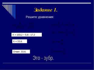 Задание 1. Решите уравнения: Х = 103,2 5,6 : 17,2 Х = 33,6. Ответ. 33,6.