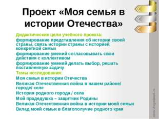 Проект «Моя семья в истории Отечества» Дидактические цели учебного проекта: ф