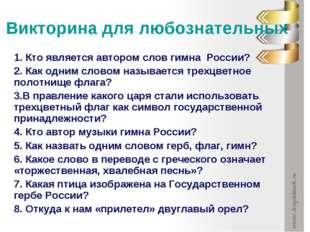 Викторина для любознательных 1. Кто является автором слов гимна России? 2. Ка
