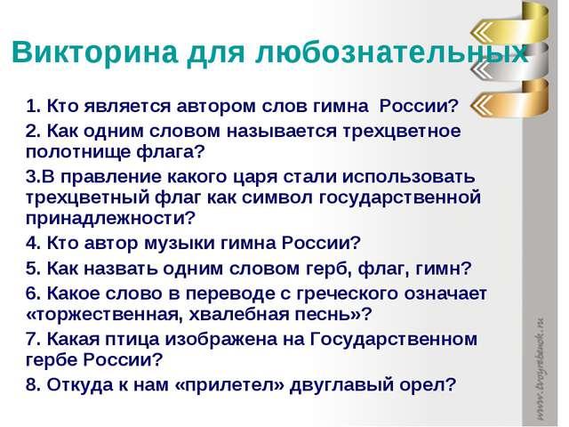 Викторина для любознательных 1. Кто является автором слов гимна России? 2. Ка...