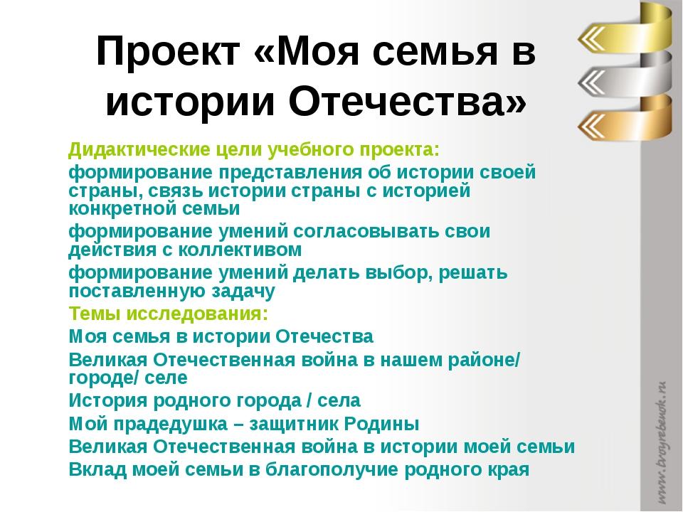 Проект «Моя семья в истории Отечества» Дидактические цели учебного проекта: ф...