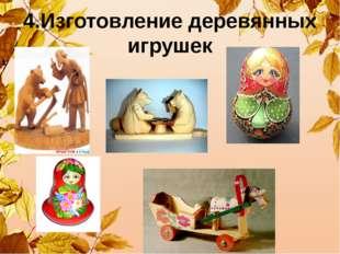 4.Изготовление деревянных игрушек