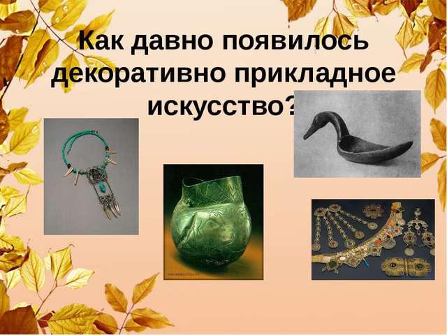 Как давно появилось декоративно прикладное искусство?