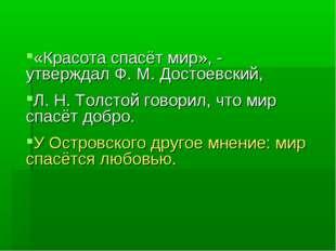 «Красота спасёт мир», - утверждал Ф. М. Достоевский, Л. Н. Толстой говорил, ч