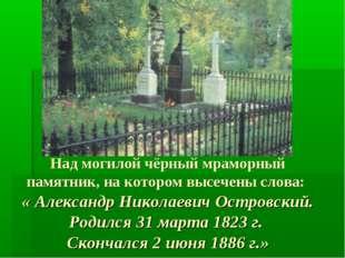 Над могилой чёрный мраморный памятник, на котором высечены слова: « Александр