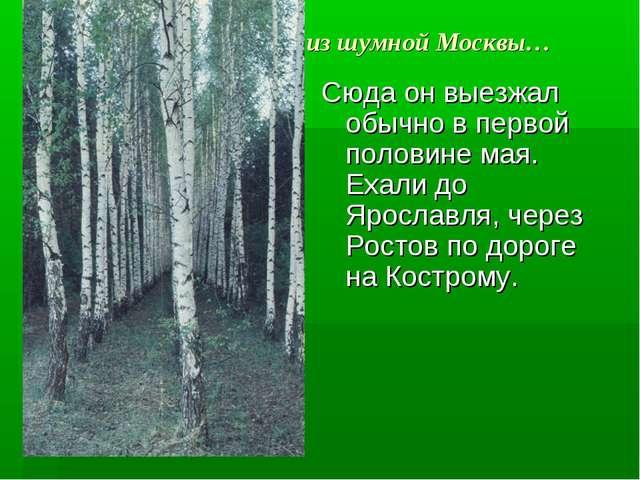 из шумной Москвы… Сюда он выезжал обычно в первой половине мая. Ехали до Ярос...