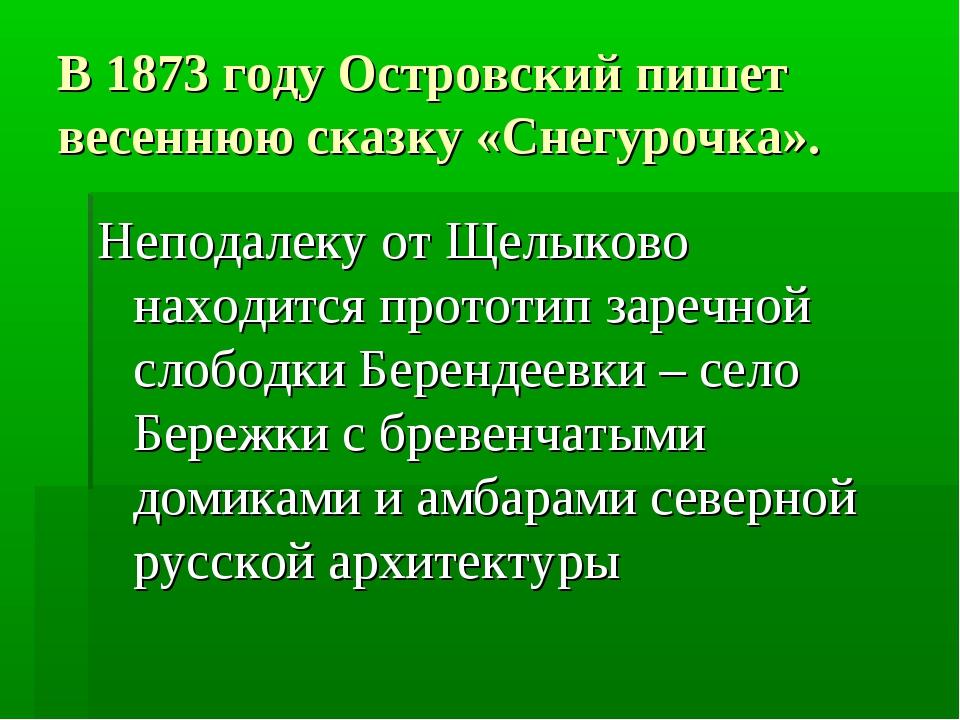 В 1873 году Островский пишет весеннюю сказку «Снегурочка». Неподалеку от Щелы...