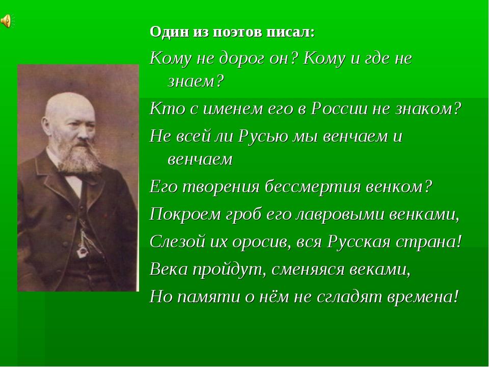 Один из поэтов писал: Кому не дорог он? Кому и где не знаем? Кто с именем его...