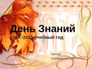 День Знаний 2014 -2015 учебный год Автор: Салащенко Т.С.