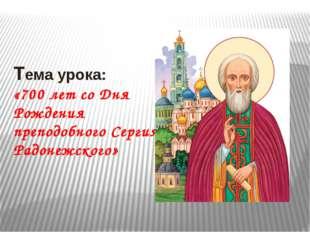 Тема урока: «700 лет со Дня Рождения преподобного Сергия Радонежского»