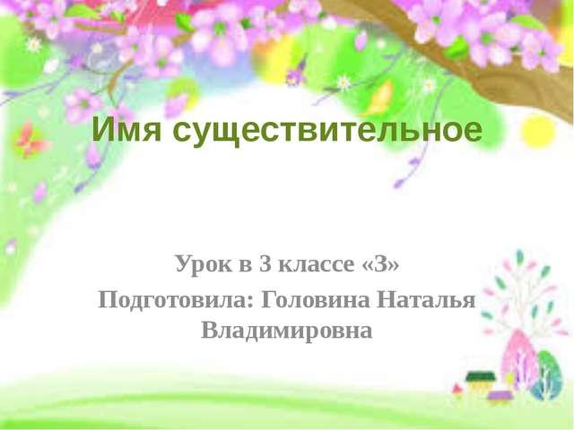 Имя существительное Урок в 3 классе «З» Подготовила: Головина Наталья Владими...