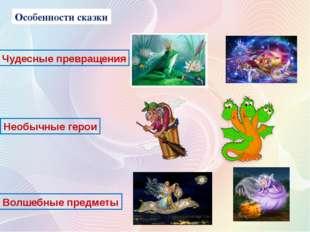 Особенности сказки Чудесные превращения Необычные герои Волшебные предметы
