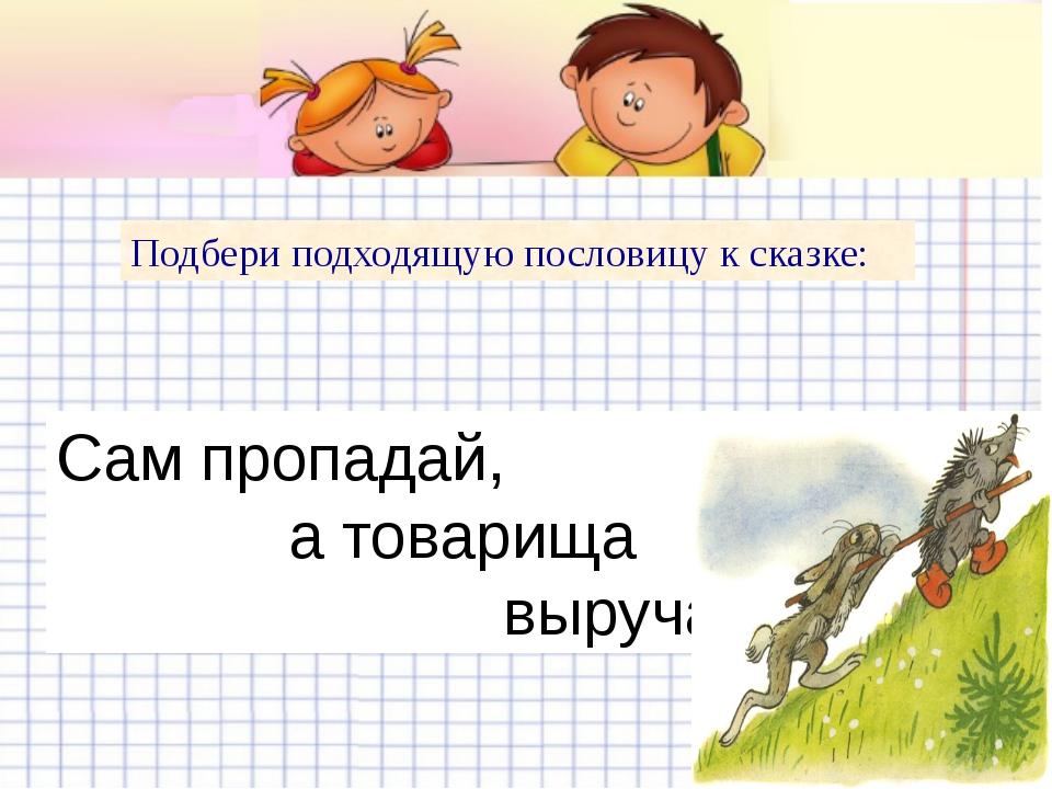 Подбери подходящую пословицу к сказке: Сам пропадай, а товарища выручай.