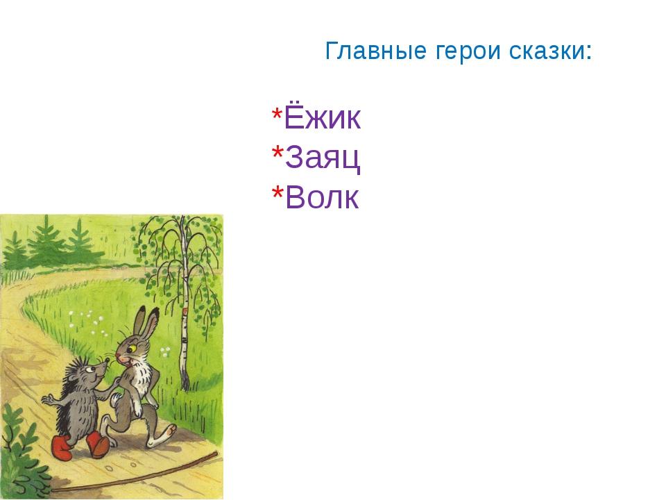 Главные герои сказки: *Ёжик *Заяц *Волк