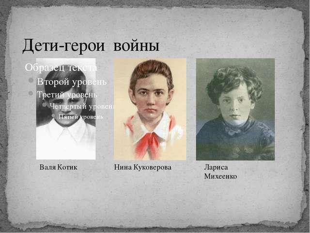 Дети-герои войны Валя Котик Нина Куковерова Лариса Михеенко