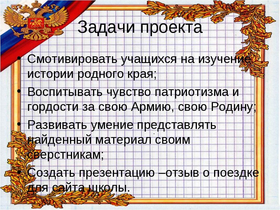 Задачи проекта Смотивировать учащихся на изучение истории родного края; Воспи...