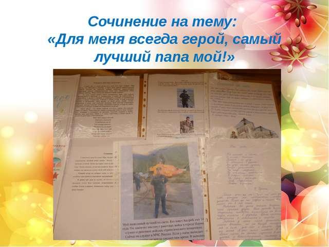 Сочинение на тему: «Для меня всегда герой, самый лучший папа мой!»