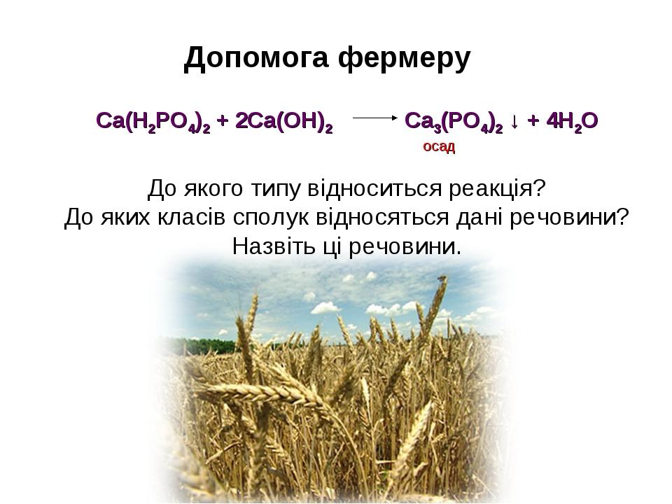 Допомога фермеру Са(Н2РО4)2 + 2Са(ОН)2 Са3(РО4)2 ↓ + 4Н2О осад До якого типу...