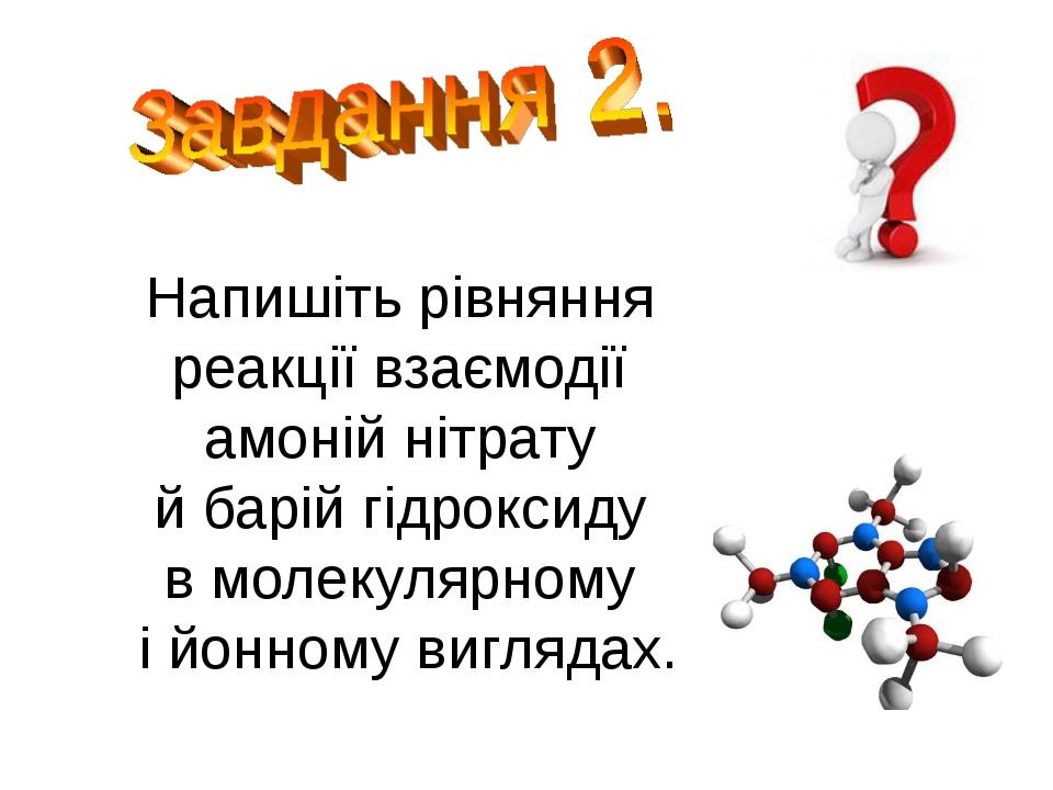 Напишіть рівняння реакції взаємодії амоній нітрату й барій гідроксиду в молек...