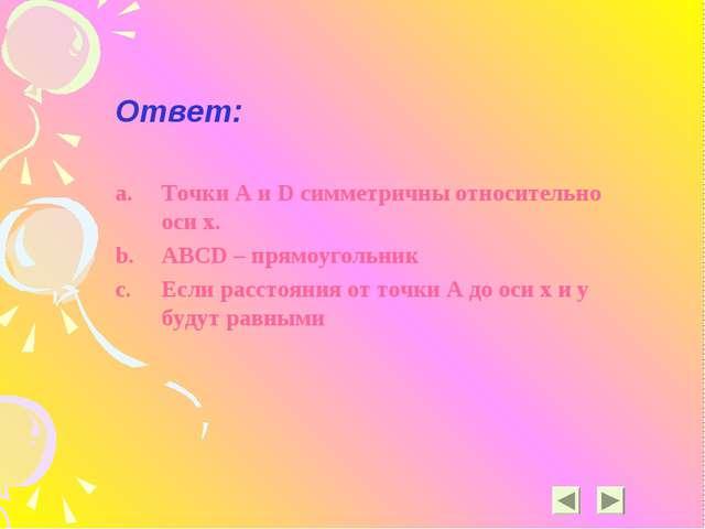 Ответ: Точки A и D симметричны относительно оси х. ABCD – прямоугольник Если...