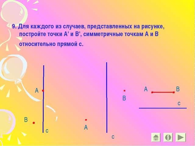 9. Для каждого из случаев, представленных на рисунке, постройте точки А' и В'...