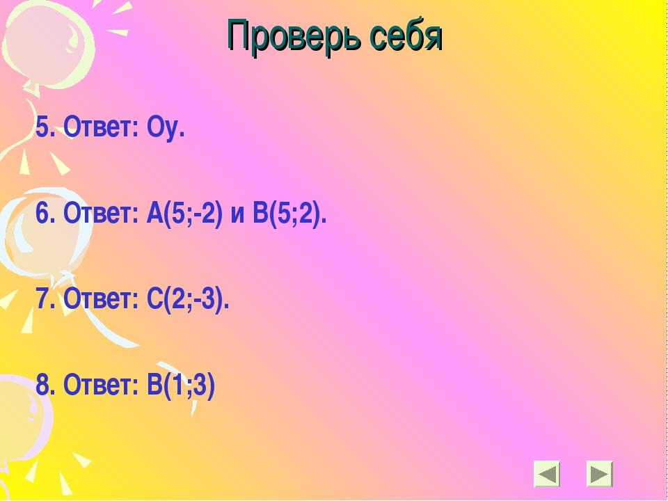 Проверь себя 5. Ответ: Оу. 6. Ответ: А(5;-2) и В(5;2). 7. Ответ: С(2;-3). 8....