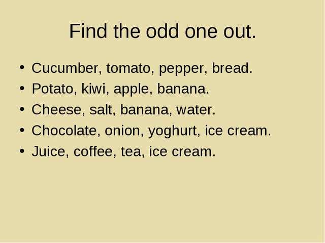 Find the odd one out. Cucumber, tomato, pepper, bread. Potato, kiwi, apple, b...