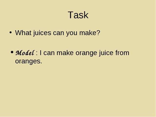 Task What juices can you make? Model : I can make orange juice from oranges.