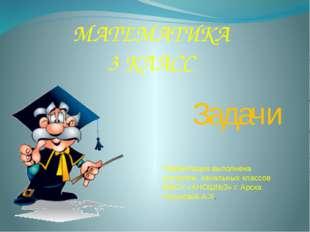 МАТЕМАТИКА 3 КЛАСС Задачи Презентация выполнена учителем начальных классов МБ