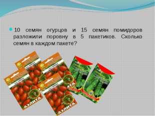 10 семян огурцов и 15 семян помидоров разложили поровну в 5 пакетиков. Сколь