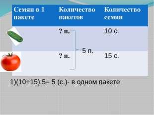 5 п. 1)(10+15):5= 5 (с.)- в одном пакете Семян в 1 пакете Количество пакетов