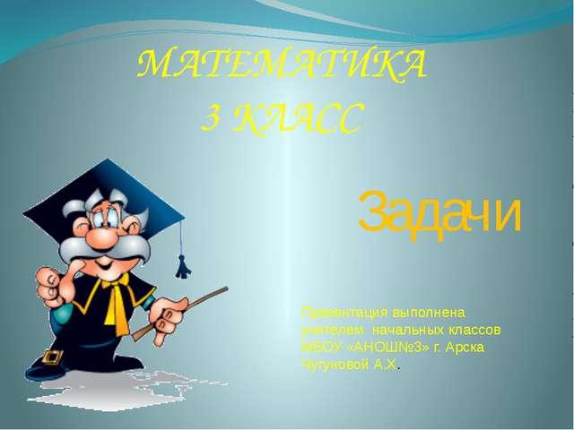 МАТЕМАТИКА 3 КЛАСС Задачи Презентация выполнена учителем начальных классов МБ...