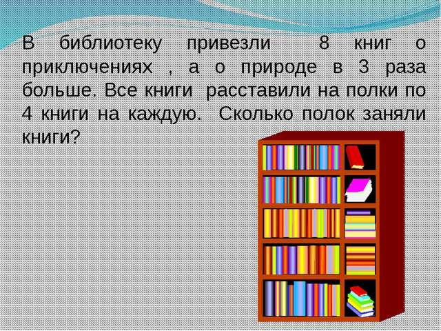 В библиотеку привезли 8 книг о приключениях , а о природе в 3 раза больше. Вс...
