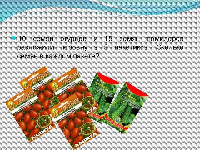 10 семян огурцов и 15 семян помидоров разложили поровну в 5 пакетиков. Сколь...
