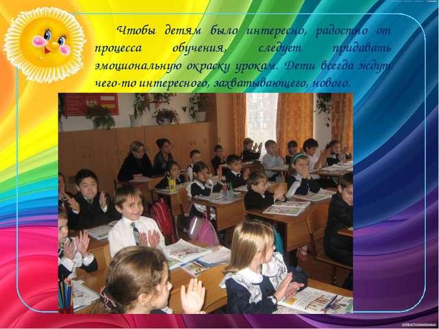 Чтобы детям было интересно, радостно от процесса обучения, следует придавать...