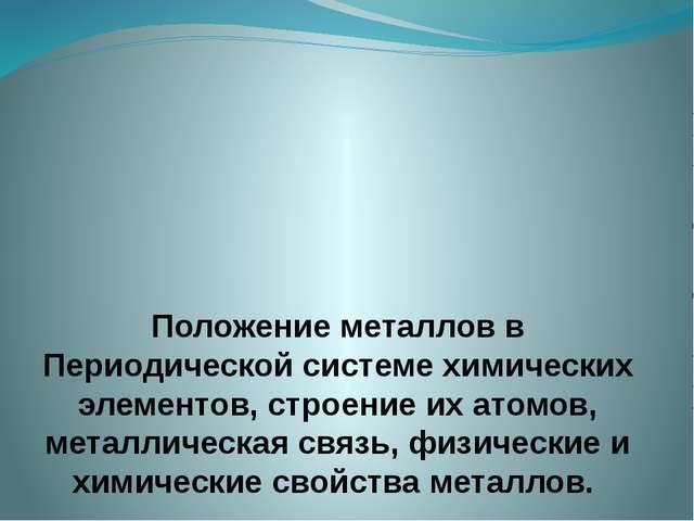 Положение металлов в Периодической системе химических элементов, строение их...