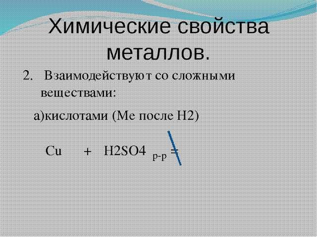 Химические свойства металлов. 2. Взаимодействуют со сложными веществами: а)ки...
