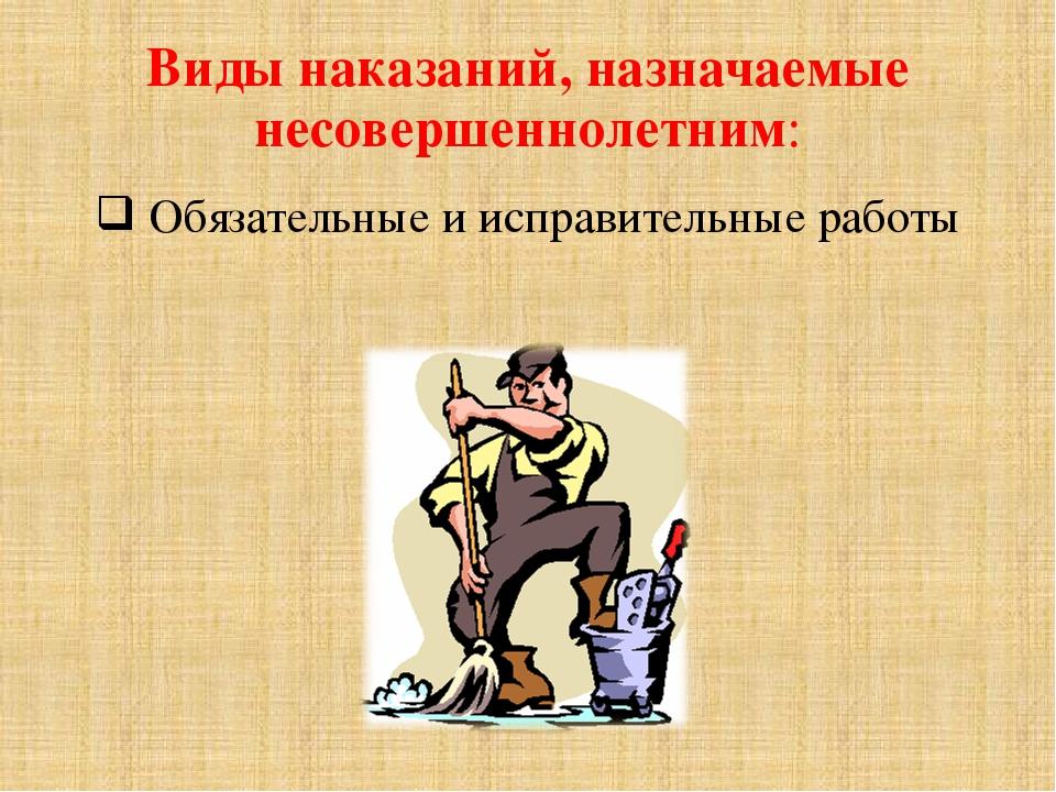Виды наказаний, назначаемые несовершеннолетним: Обязательные и исправительные...