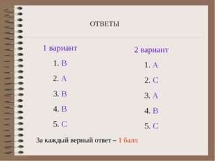 ОТВЕТЫ 1 вариант 1. В 2. А 3. В 4. В 5. С 2 вариант 1. А 2. С 3. А 4. В 5. С