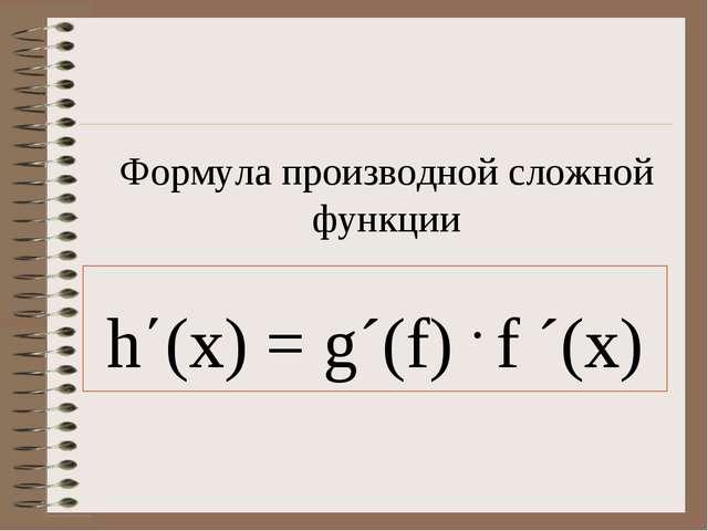 Формула производной сложной функции h΄(x) = g´(f) . f ´(x)