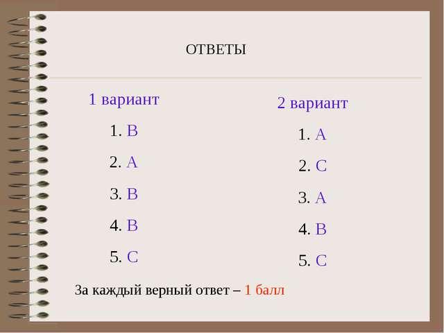 ОТВЕТЫ 1 вариант 1. В 2. А 3. В 4. В 5. С 2 вариант 1. А 2. С 3. А 4. В 5. С...
