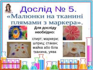 Для досліду необхідно: спирт; маркери; шприц; стакан; майка або біла тканина,