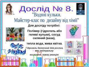 Для досліду потрібні: Полімер (гідрогель або гелеві кульки), сосуд скляний (в