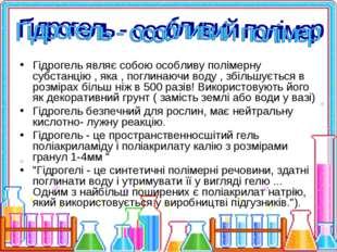 Гідрогель являє собою особливу полімерну субстанцію , яка , поглинаючи воду ,