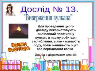 Для проведення цього досліду використовують виліплений пластиліну вулкан, в н