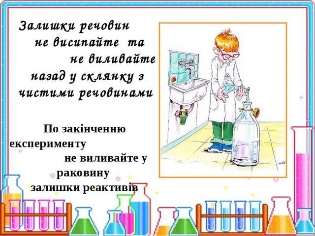 По закінченню експерименту не виливайте у раковину залишки реактивів Залишки...