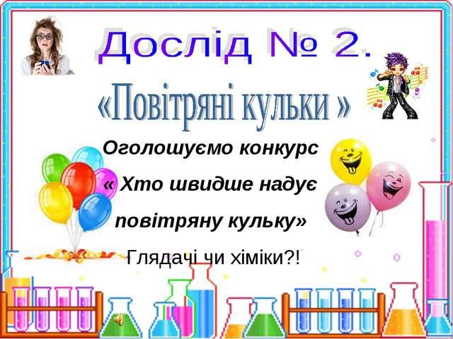 Оголошуємо конкурс « Хто швидше надує повітряну кульку» Глядачі чи хіміки?!